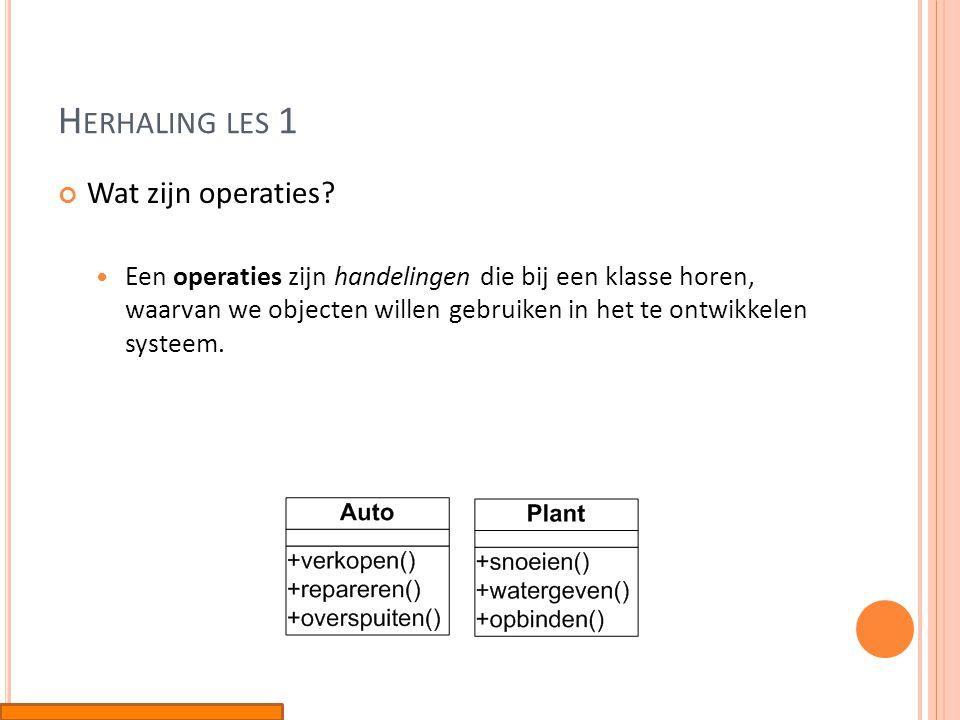 H ERHALING LES 1 Wat zijn operaties?  Een operaties zijn handelingen die bij een klasse horen, waarvan we objecten willen gebruiken in het te ontwikk