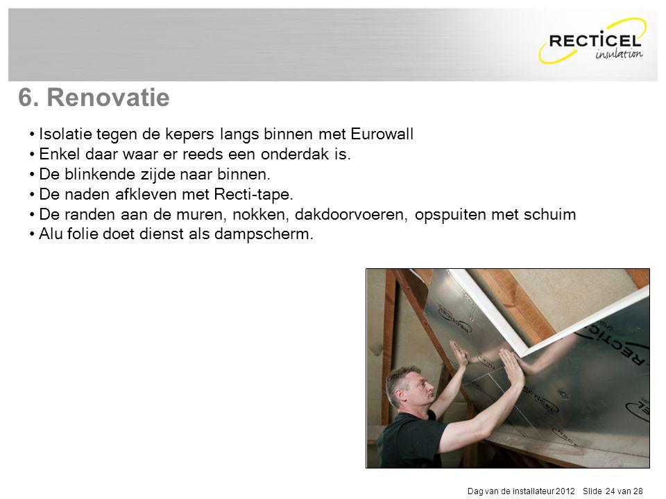 Dag van de installateur 2012 Slide 24 van 28 6. Renovatie • Isolatie tegen de kepers langs binnen met Eurowall • Enkel daar waar er reeds een onderdak