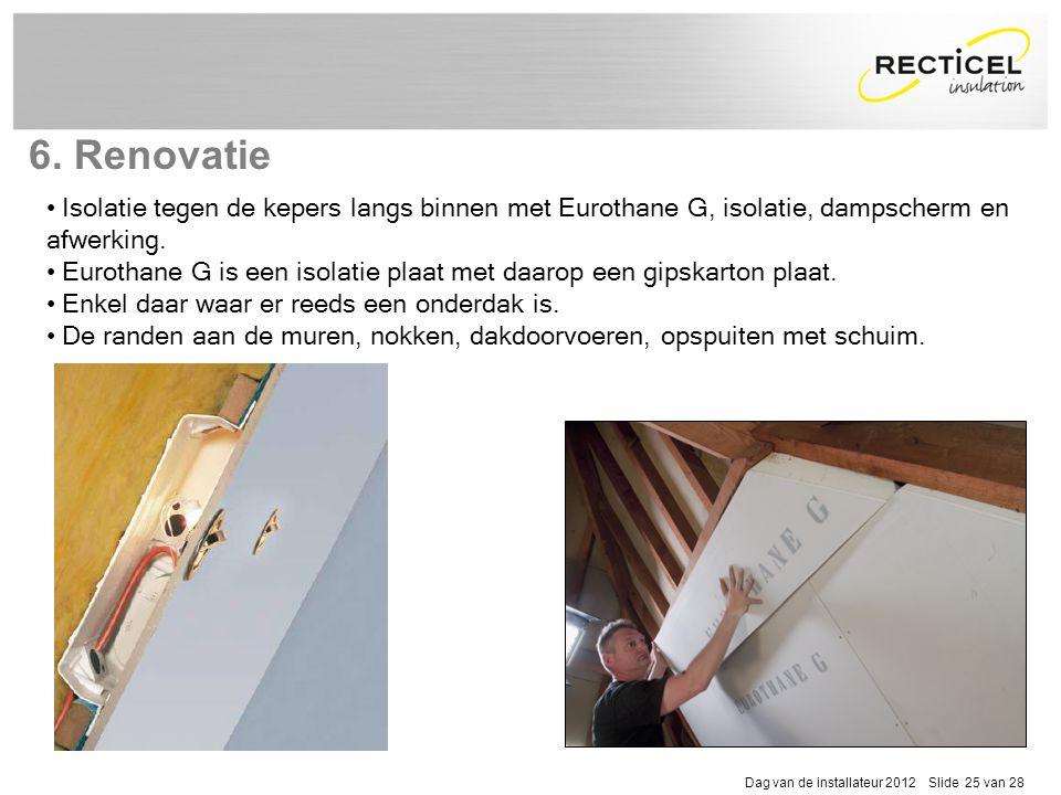 Dag van de installateur 2012 Slide 25 van 28 • Isolatie tegen de kepers langs binnen met Eurothane G, isolatie, dampscherm en afwerking. • Eurothane G