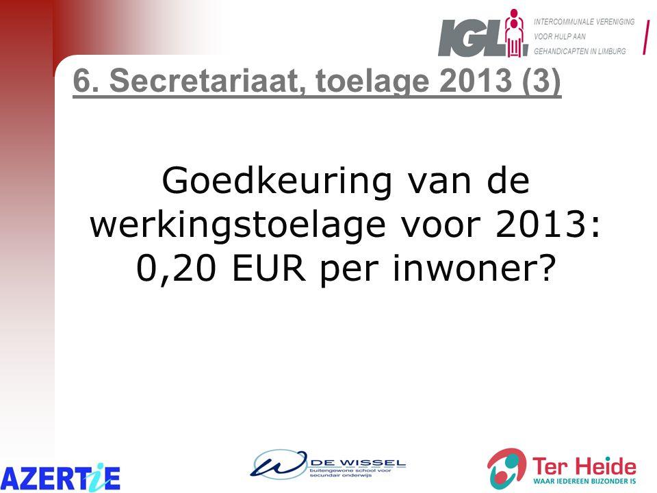 6. Secretariaat, toelage 2013 (3) Goedkeuring van de werkingstoelage voor 2013: 0,20 EUR per inwoner?