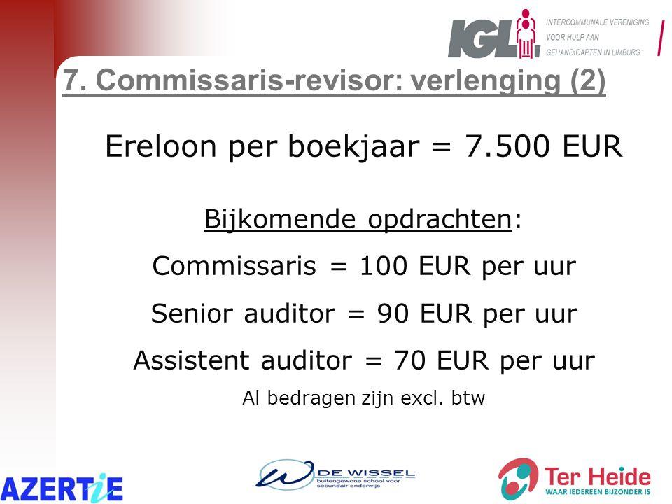 7. Commissaris-revisor: verlenging (2) Ereloon per boekjaar = 7.500 EUR Bijkomende opdrachten: Commissaris = 100 EUR per uur Senior auditor = 90 EUR p