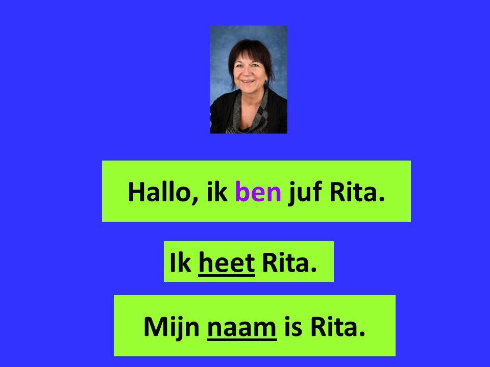 Hallo, ik ben juf Rita. Mijn naam is Rita. Ik heet Rita.