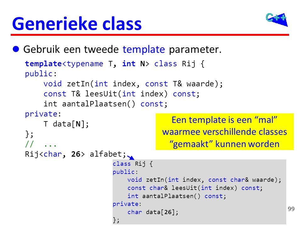 99 Generieke class  Gebruik een tweede template parameter. template class Rij { public: void zetIn(int index, const T& waarde); const T& leesUit(int