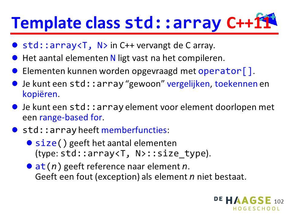 102 Template class std::array C++11  std::array in C++ vervangt de C array.  Het aantal elementen N ligt vast na het compileren.  Elementen kunnen