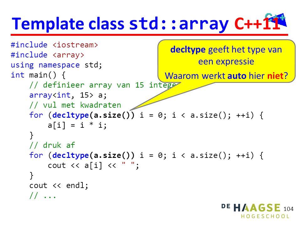 Template class std::array C++11 104 #include using namespace std; int main() { // definieer array van 15 integers array a; // vul met kwadraten for (d