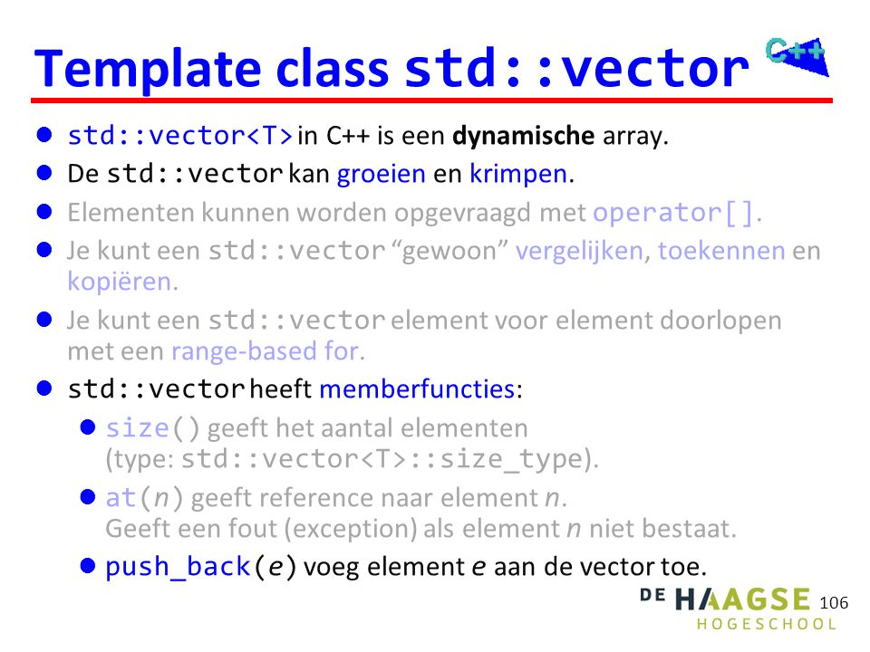 106 Template class std::vector  std::vector in C++ is een dynamische array.  De std::vector kan groeien en krimpen.  Elementen kunnen worden opgevr