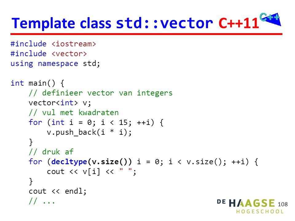 108 Template class std::vector C++11 #include using namespace std; int main() { // definieer vector van integers vector v; // vul met kwadraten for (i