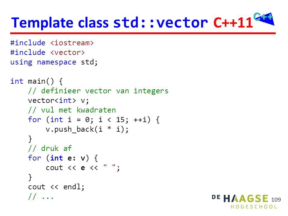 109 Template class std::vector C++11 #include using namespace std; int main() { // definieer vector van integers vector v; // vul met kwadraten for (i