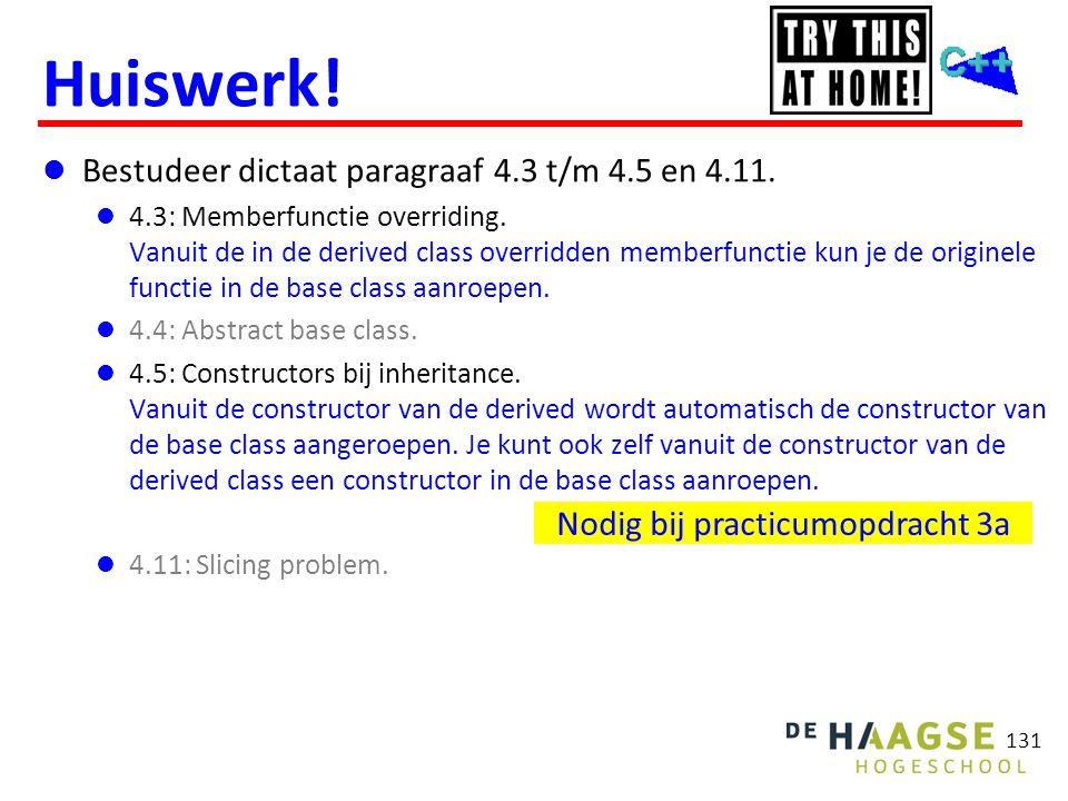 131 Huiswerk!  Bestudeer dictaat paragraaf 4.3 t/m 4.5 en 4.11.  4.3: Memberfunctie overriding. Vanuit de in de derived class overridden memberfunct