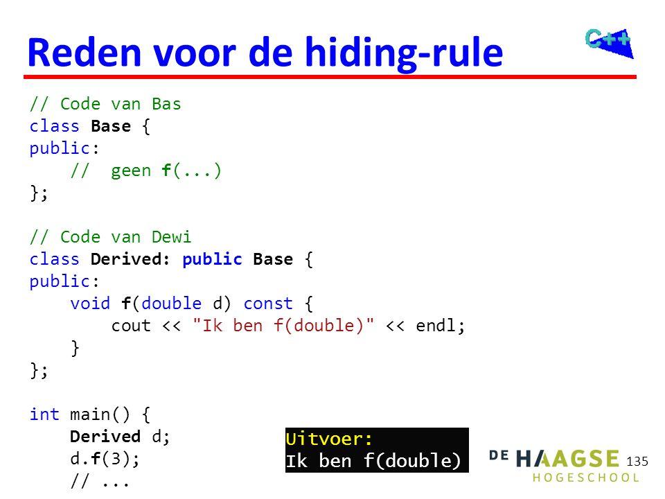 135 Reden voor de hiding-rule // Code van Bas class Base { public: // geen f(...) }; // Code van Dewi class Derived: public Base { public: void f(doub