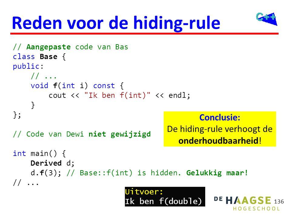 136 Reden voor de hiding-rule // Aangepaste code van Bas class Base { public: //... void f(int i) const { cout <<