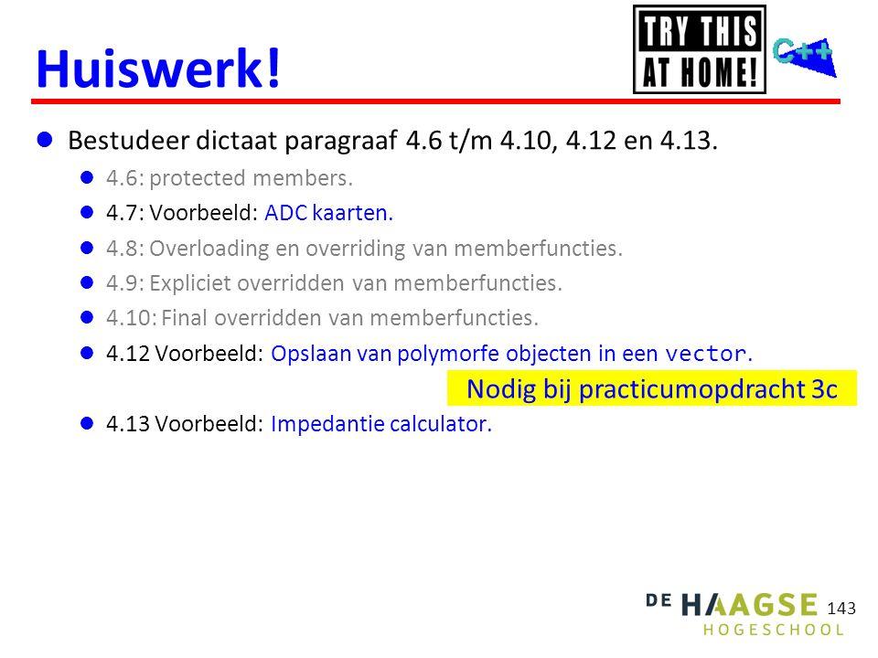 143 Huiswerk!  Bestudeer dictaat paragraaf 4.6 t/m 4.10, 4.12 en 4.13.  4.6: protected members.  4.7: Voorbeeld: ADC kaarten.  4.8: Overloading en