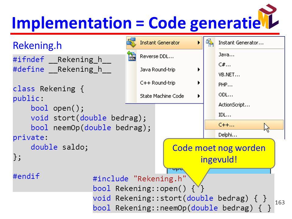 163 Implementation = Code generatie #ifndef __Rekening_h__ #define __Rekening_h__ class Rekening { public: bool open(); void stort(double bedrag); boo