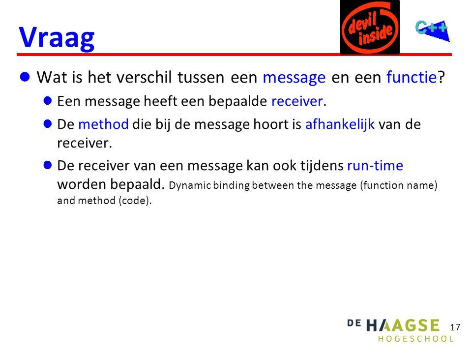 17 Vraag  Wat is het verschil tussen een message en een functie?  Een message heeft een bepaalde receiver.  De method die bij de message hoort is a