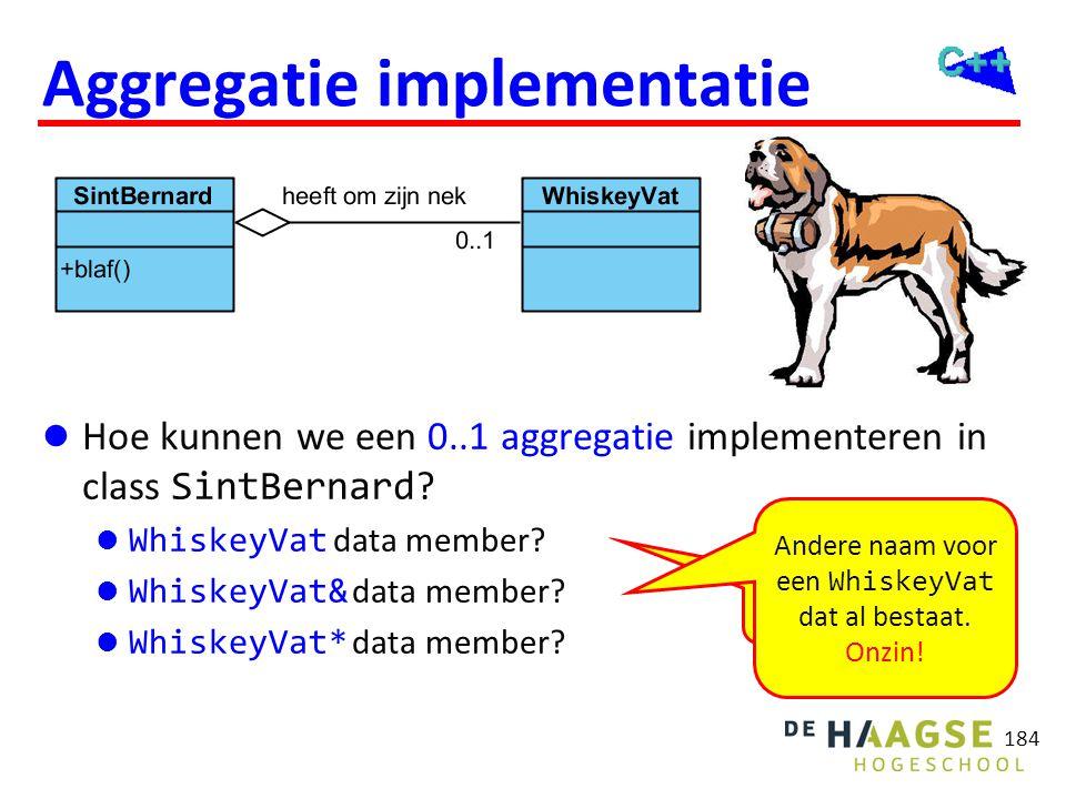 184 Aggregatie implementatie  Hoe kunnen we een 0..1 aggregatie implementeren in class SintBernard ?  WhiskeyVat data member?  WhiskeyVat& data mem