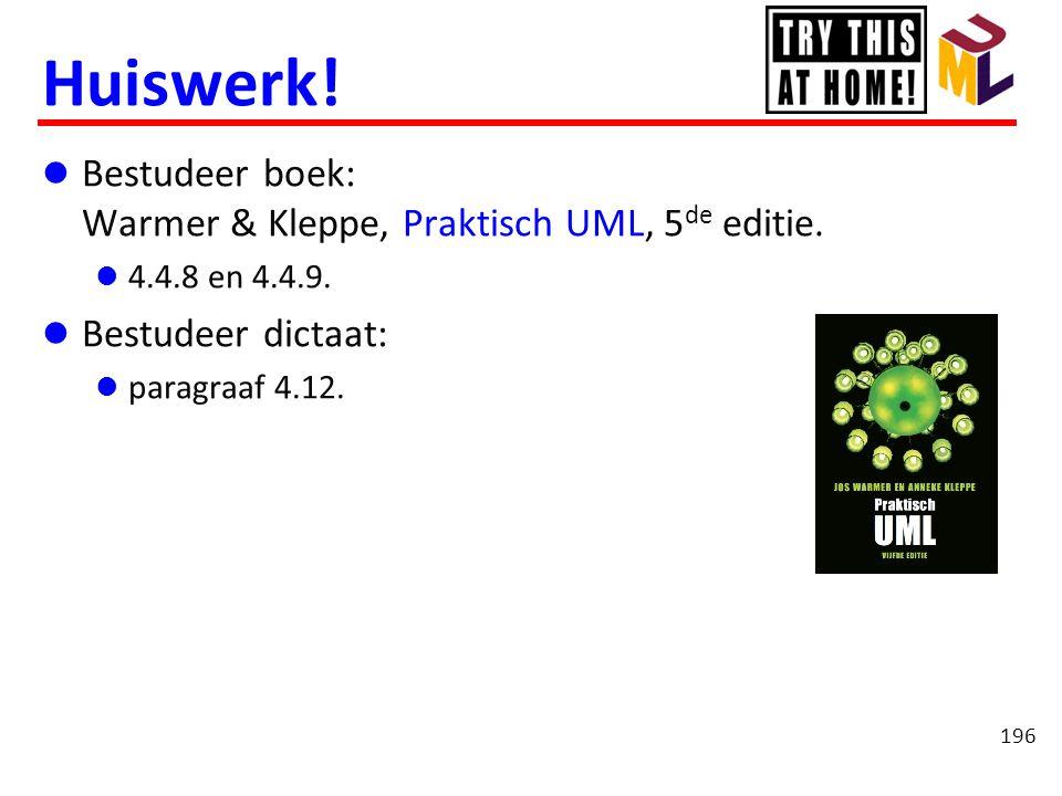 Huiswerk!  Bestudeer boek: Warmer & Kleppe, Praktisch UML, 5 de editie.  4.4.8 en 4.4.9.  Bestudeer dictaat:  paragraaf 4.12. 196