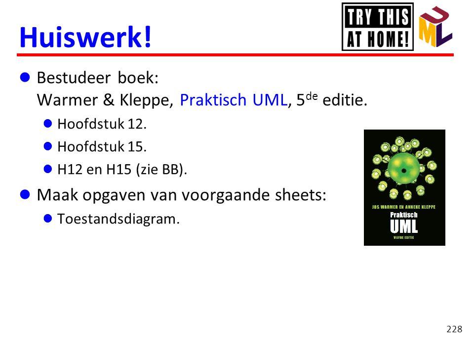 Huiswerk!  Bestudeer boek: Warmer & Kleppe, Praktisch UML, 5 de editie.  Hoofdstuk 12.  Hoofdstuk 15.  H12 en H15 (zie BB).  Maak opgaven van voo