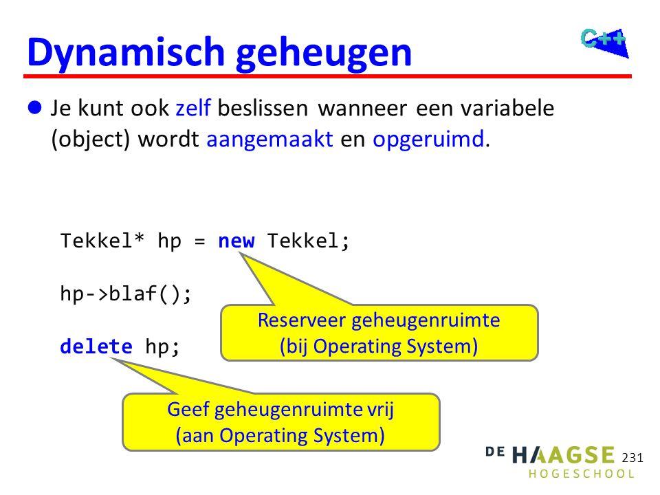 231 Dynamisch geheugen  Je kunt ook zelf beslissen wanneer een variabele (object) wordt aangemaakt en opgeruimd. Tekkel* hp = new Tekkel; hp->blaf();