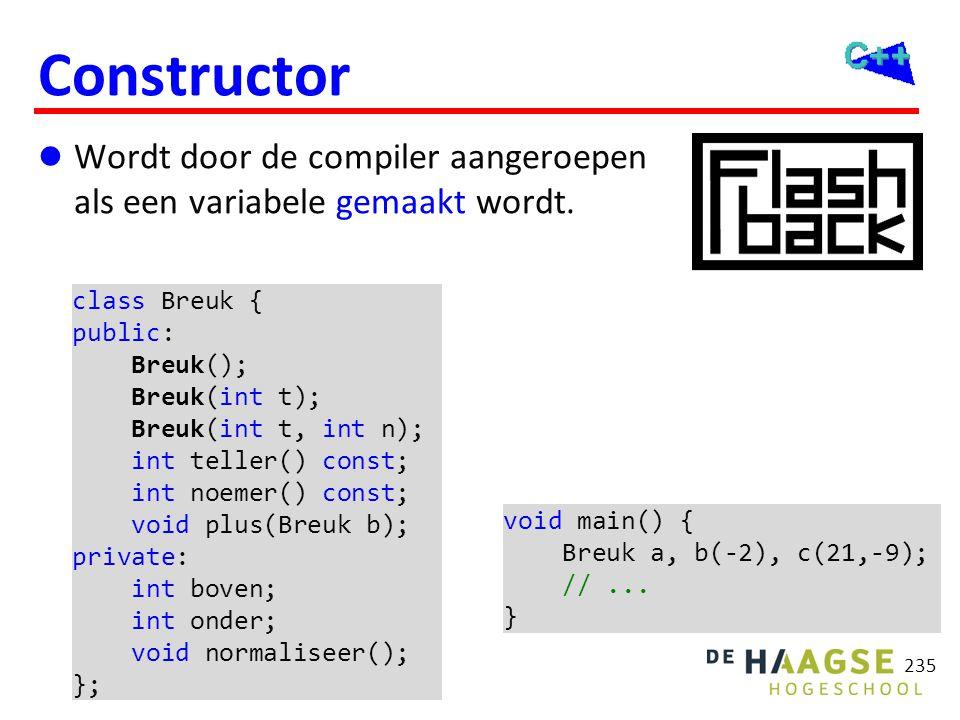 235 Constructor  Wordt door de compiler aangeroepen als een variabele gemaakt wordt. class Breuk { public: Breuk(); Breuk(int t); Breuk(int t, int n)