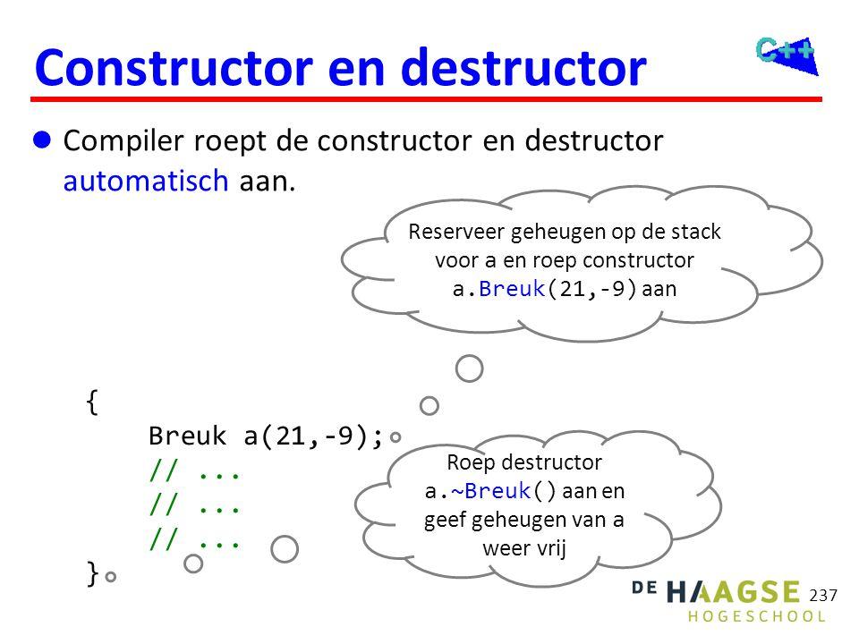 237 Constructor en destructor  Compiler roept de constructor en destructor automatisch aan. { Breuk a(21,-9); //... } Reserveer geheugen op de stack