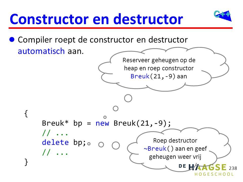238 Constructor en destructor  Compiler roept de constructor en destructor automatisch aan. { Breuk* bp = new Breuk(21,-9); //... delete bp; //... }