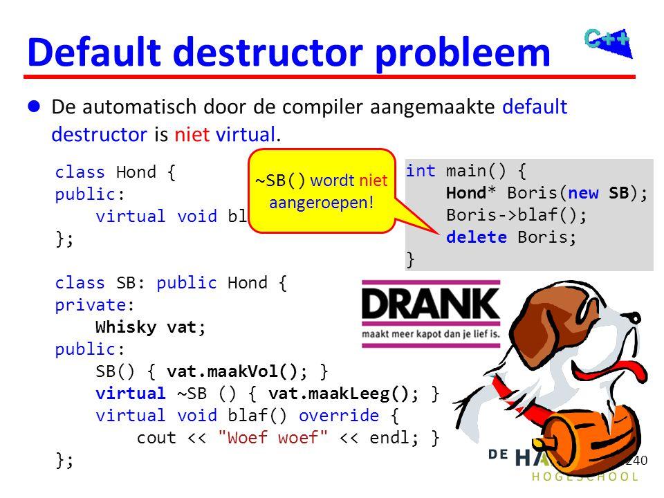 240 Default destructor probleem  De automatisch door de compiler aangemaakte default destructor is niet virtual. class Hond { public: virtual void bl