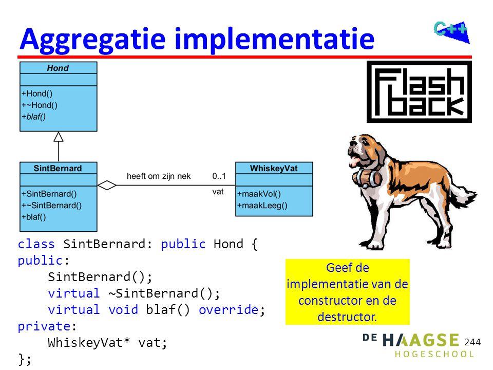 244 Aggregatie implementatie Geef de implementatie van de constructor en de destructor. class SintBernard: public Hond { public: SintBernard(); virtua
