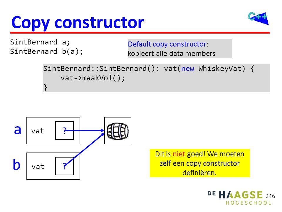 246 ? Copy constructor SintBernard a; SintBernard b(a); SintBernard::SintBernard(): vat(new WhiskeyVat) { vat->maakVol(); } Default copy constructor:
