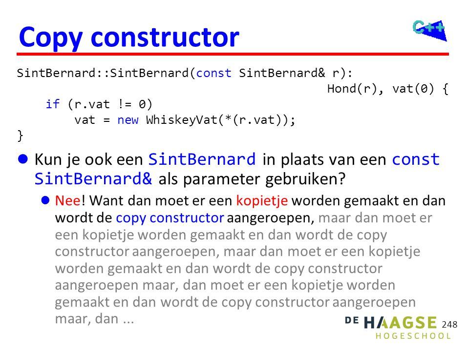 248 Copy constructor  Kun je ook een SintBernard in plaats van een const SintBernard& als parameter gebruiken?  Nee! Want dan moet er een kopietje w