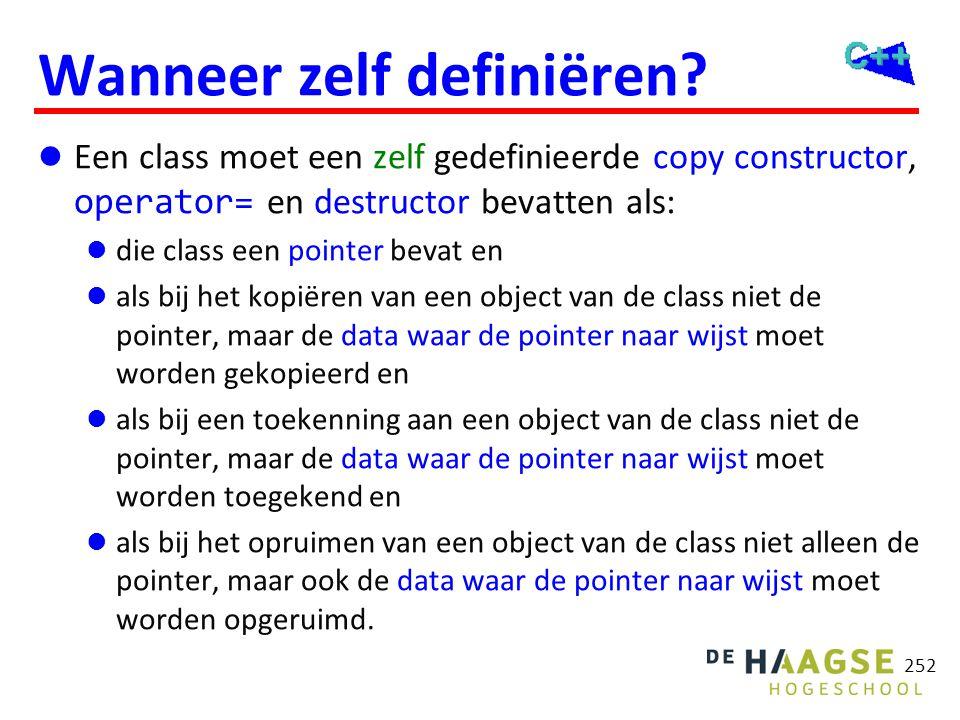 252 Wanneer zelf definiëren?  Een class moet een zelf gedefinieerde copy constructor, operator= en destructor bevatten als:  die class een pointer b