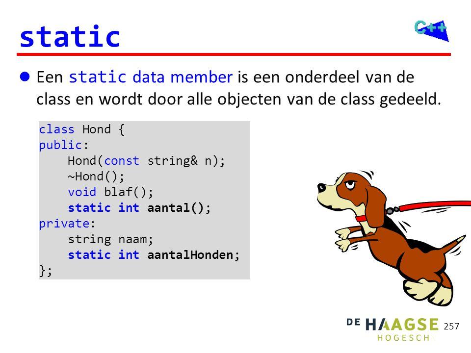 257 static  Een static data member is een onderdeel van de class en wordt door alle objecten van de class gedeeld. class Hond { public: Hond(const st