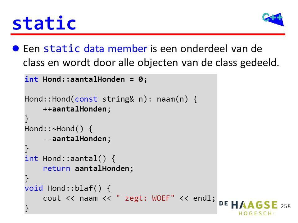 258 static  Een static data member is een onderdeel van de class en wordt door alle objecten van de class gedeeld. int Hond::aantalHonden = 0; Hond::