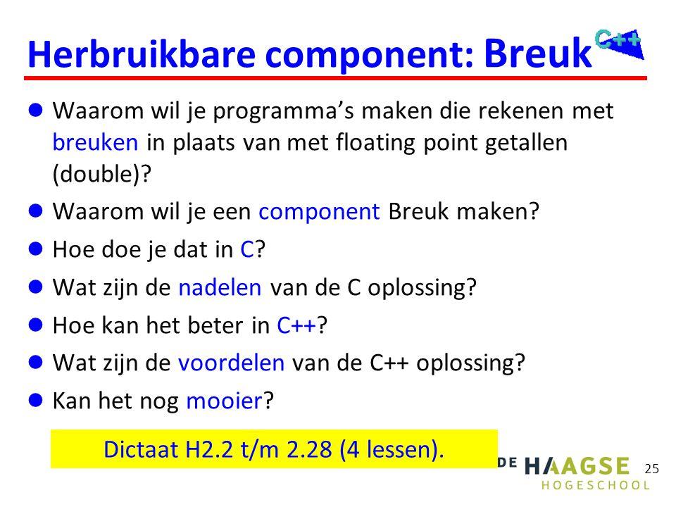 25 Herbruikbare component: Breuk  Waarom wil je programma's maken die rekenen met breuken in plaats van met floating point getallen (double)?  Waaro