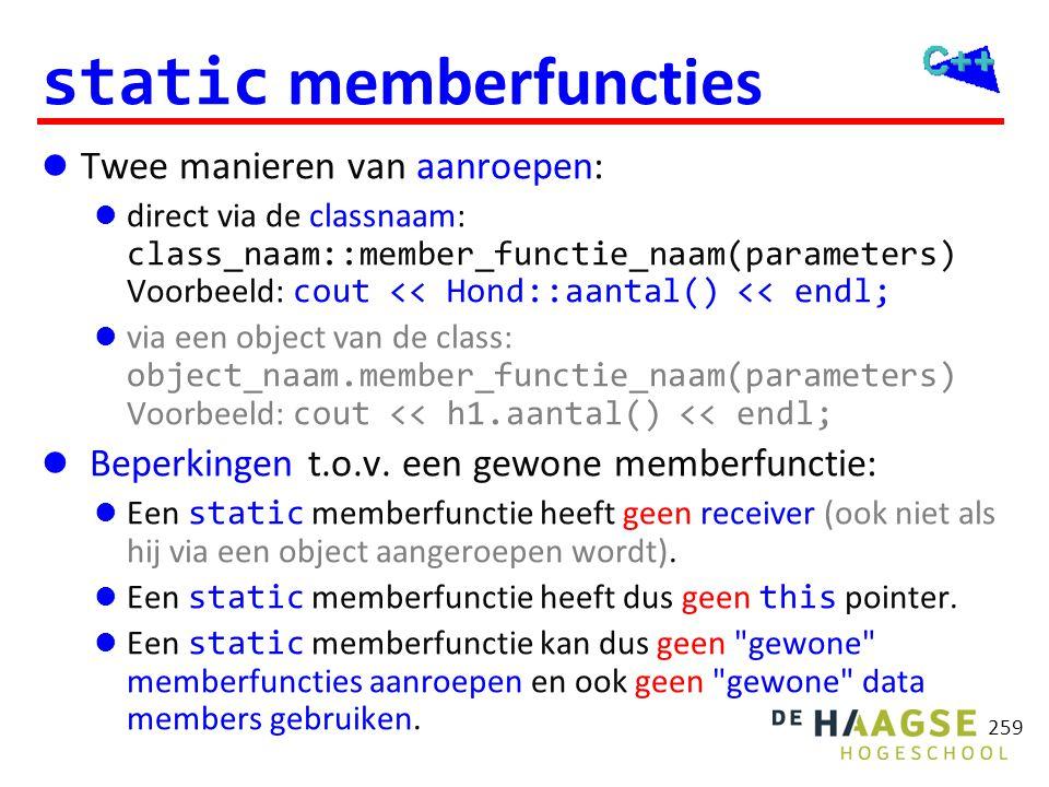 259 static memberfuncties  Twee manieren van aanroepen:  direct via de classnaam: class_naam::member_functie_naam(parameters) Voorbeeld: cout << Hon