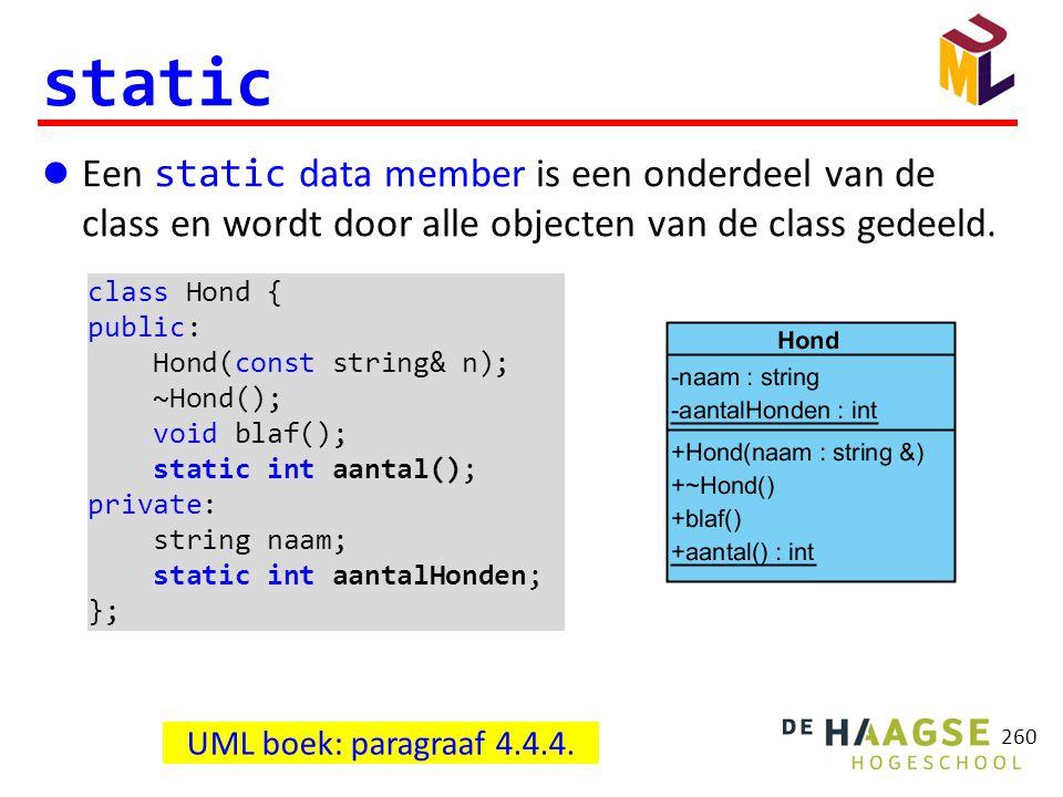 260 static  Een static data member is een onderdeel van de class en wordt door alle objecten van de class gedeeld. UML boek: paragraaf 4.4.4. class H