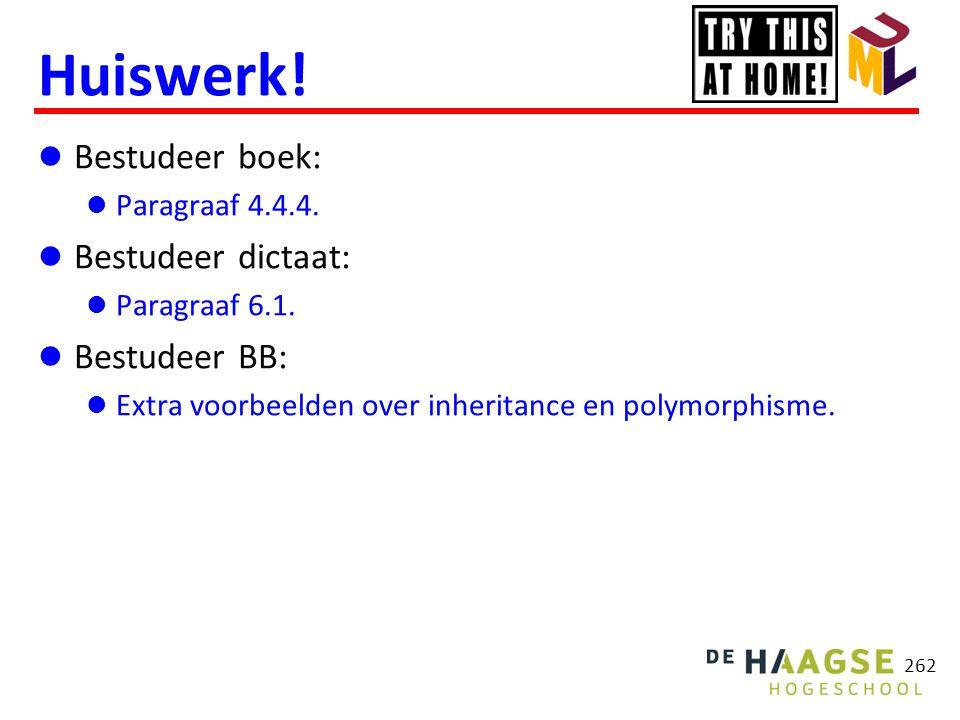 262 Huiswerk!  Bestudeer boek:  Paragraaf 4.4.4.  Bestudeer dictaat:  Paragraaf 6.1.  Bestudeer BB:  Extra voorbeelden over inheritance en polym