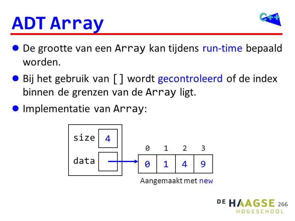266 ADT Array  De grootte van een Array kan tijdens run-time bepaald worden.  Bij het gebruik van [] wordt gecontroleerd of de index binnen de grenz
