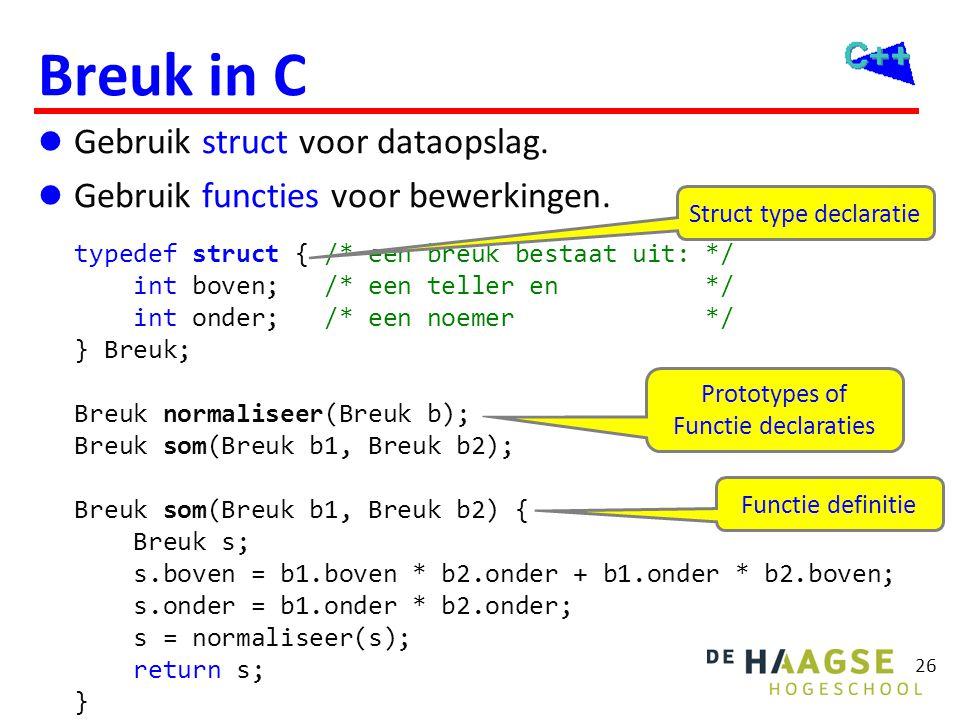 26 Breuk in C  Gebruik struct voor dataopslag.  Gebruik functies voor bewerkingen. typedef struct { /* een breuk bestaat uit: */ int boven; /* een t