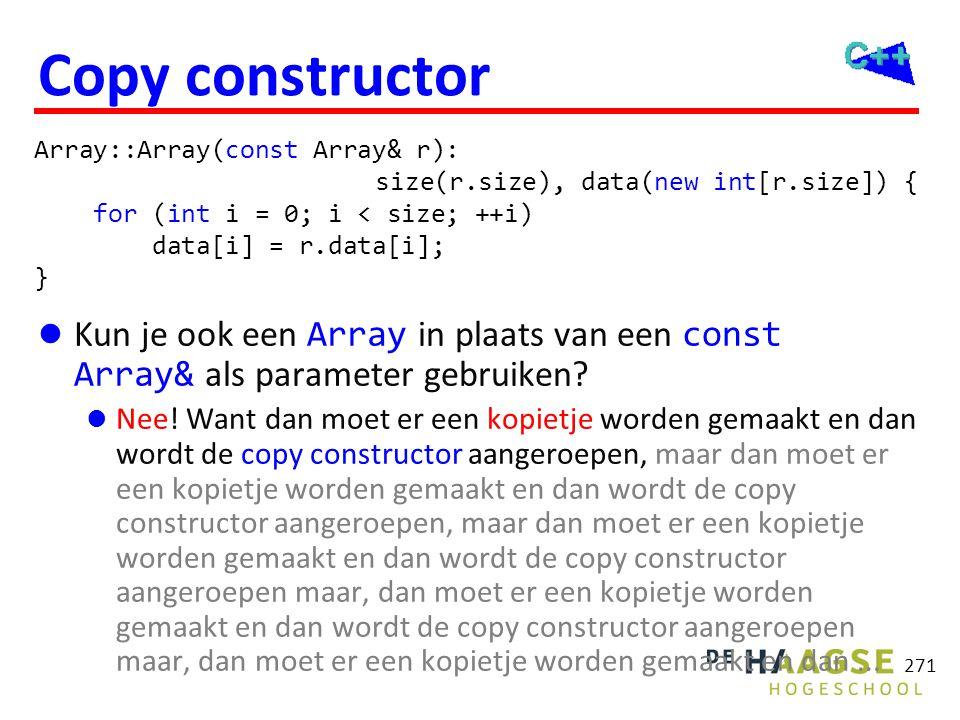 271 Copy constructor  Kun je ook een Array in plaats van een const Array& als parameter gebruiken?  Nee! Want dan moet er een kopietje worden gemaak