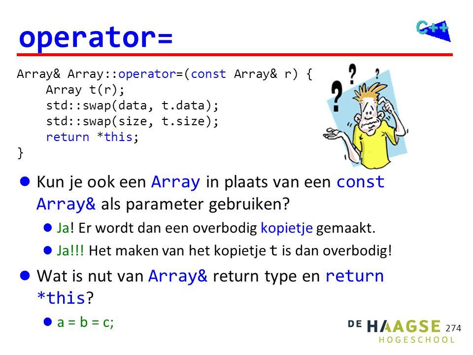 Array& Array::operator=(Array r) { std::swap(data, r.data); std::swap(size, r.size); return *this; } 274 operator=  Kun je ook een Array in plaats va