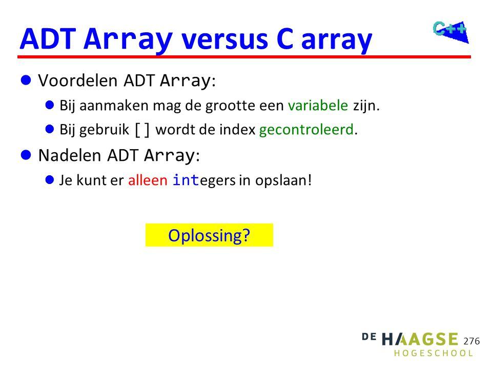 276 ADT Array versus C array  Voordelen ADT Array :  Bij aanmaken mag de grootte een variabele zijn.  Bij gebruik [] wordt de index gecontroleerd.