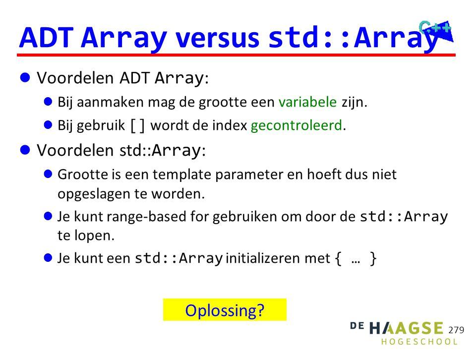 279 ADT Array versus std::Array  Voordelen ADT Array :  Bij aanmaken mag de grootte een variabele zijn.  Bij gebruik [] wordt de index gecontroleer