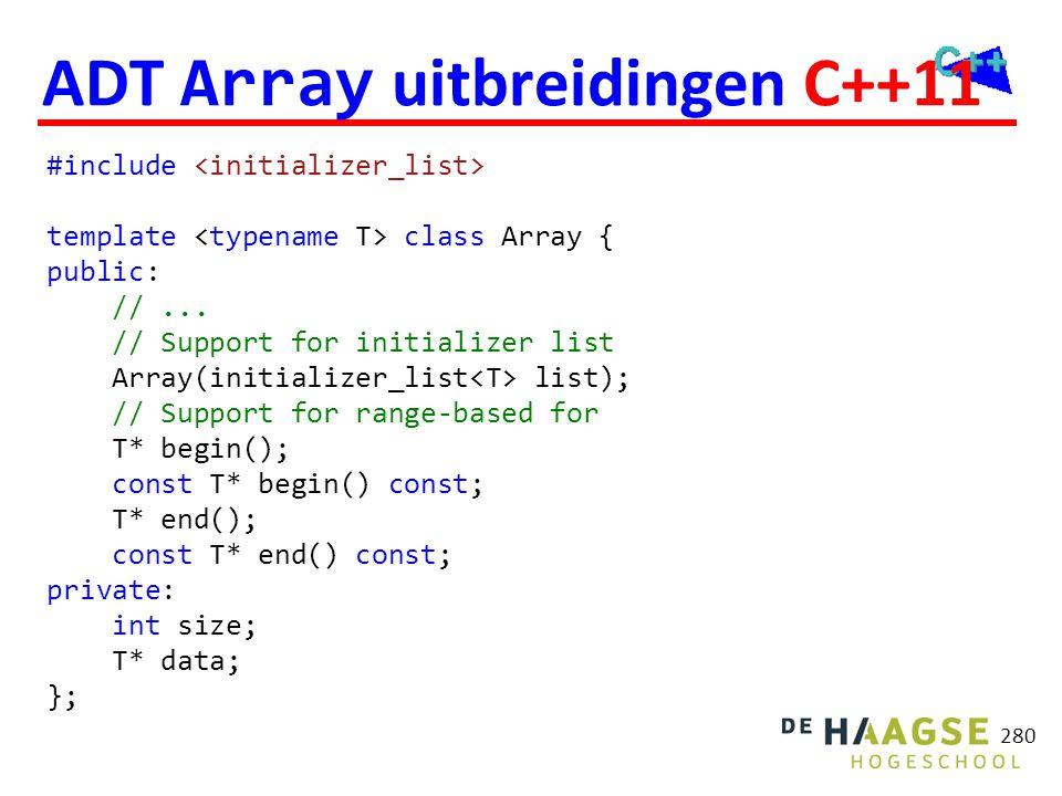 280 ADT Array uitbreidingen C++11 #include template class Array { public: //... // Support for initializer list Array(initializer_list list); // Suppo