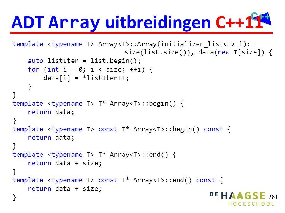 281 ADT Array uitbreidingen C++11 template Array ::Array(initializer_list l): size(list.size()), data(new T[size]) { auto listIter = list.begin(); for