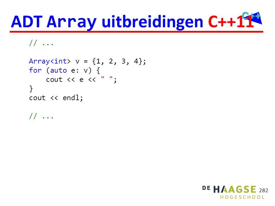 282 ADT Array uitbreidingen C++11 //... Array v = {1, 2, 3, 4}; for (auto e: v) { cout << e <<