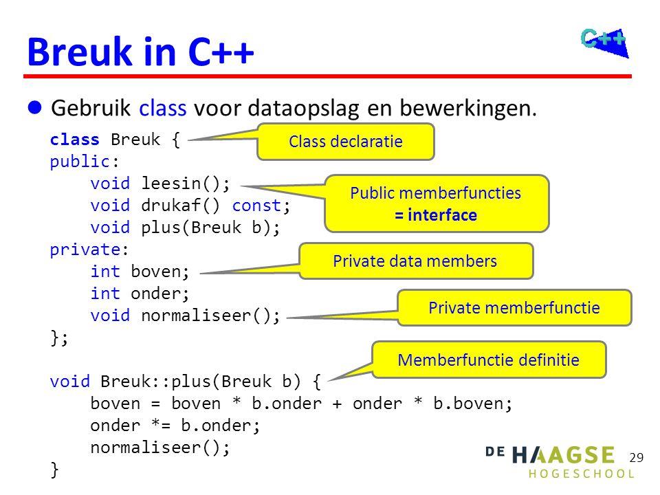 29 Breuk in C++  Gebruik class voor dataopslag en bewerkingen. class Breuk { public: void leesin(); void drukaf() const; void plus(Breuk b); private: