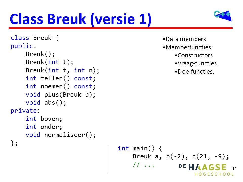 34 Class Breuk (versie 1) class Breuk { public: Breuk(); Breuk(int t); Breuk(int t, int n); int teller() const; int noemer() const; void plus(Breuk b)