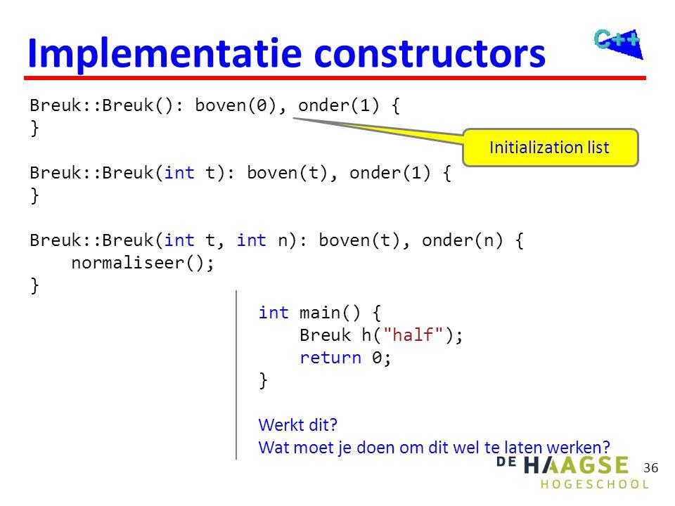 36 Implementatie constructors Breuk::Breuk(): boven(0), onder(1) { } Breuk::Breuk(int t): boven(t), onder(1) { } Breuk::Breuk(int t, int n): boven(t),