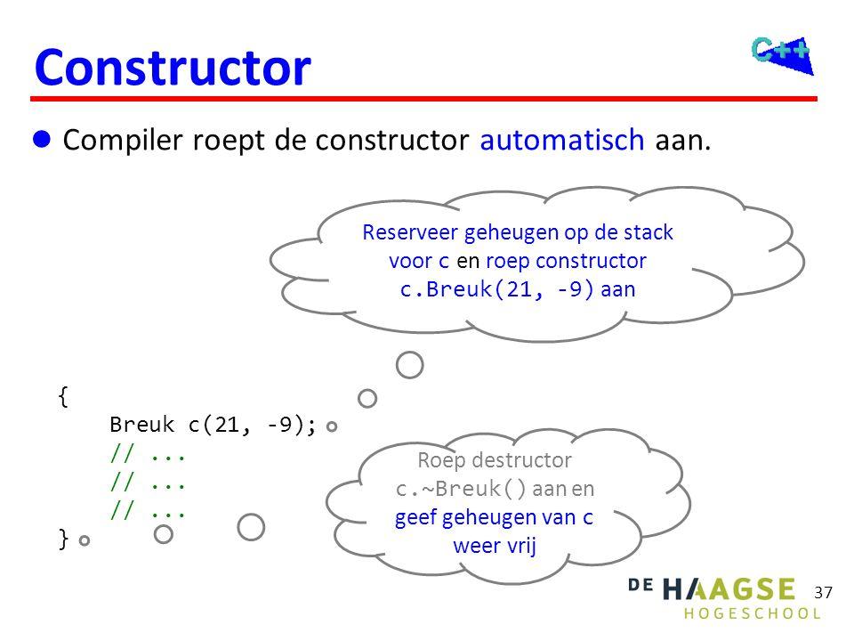 37 Constructor  Compiler roept de constructor automatisch aan. { Breuk c(21, -9); //... } Reserveer geheugen op de stack voor c en roep constructor c