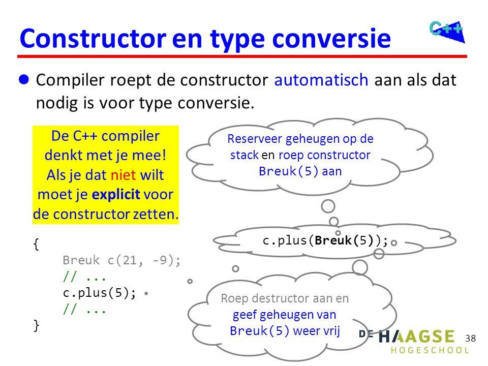 38 Constructor en type conversie  Compiler roept de constructor automatisch aan als dat nodig is voor type conversie. { Breuk c(21, -9); //... c.plus